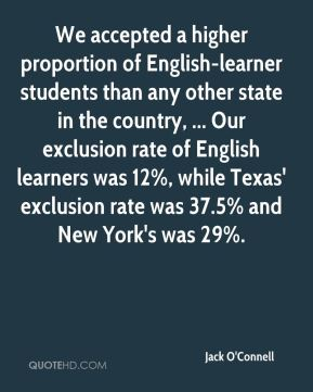We accepted a higher proportion of English-learner students than any other state in the country, ... Our exclusion rate of English learners was 12%, while Texas' exclusion rate was 37.5% and New York's was 29%.