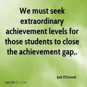 We must seek extraordinary achievement levels for those students to close the achievement gap.
