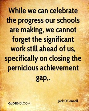 Jack O'Connell - While we can celebrate the progress our schools are making, we cannot forget the significant work still ahead of us, specifically on closing the pernicious achievement gap.