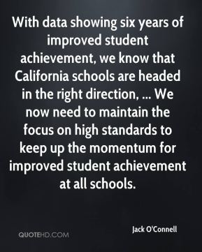 With data showing six years of improved student achievement, we know that California schools are headed in the right direction, ... We now need to maintain the focus on high standards to keep up the momentum for improved student achievement at all schools.