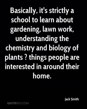 Basically, it's strictly a school to learn about gardening, lawn work, understanding the chemistry and biology of plants ? things people are interested in around their home.