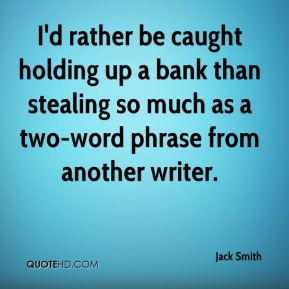 I'd rather be caught holding up a bank than stealing so much as a two-word phrase from another writer.