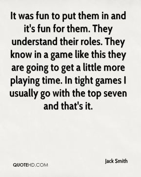 It was fun to put them in and it's fun for them. They understand their roles. They know in a game like this they are going to get a little more playing time. In tight games I usually go with the top seven and that's it.