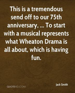 This is a tremendous send off to our 75th anniversary, ... To start with a musical represents what Wheaton Drama is all about, which is having fun.