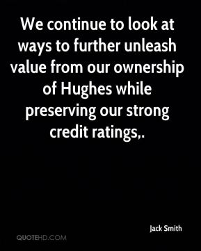 We continue to look at ways to further unleash value from our ownership of Hughes while preserving our strong credit ratings.