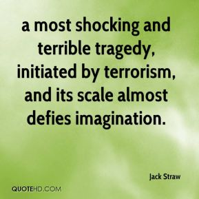 a most shocking and terrible tragedy, initiated by terrorism, and its scale almost defies imagination.