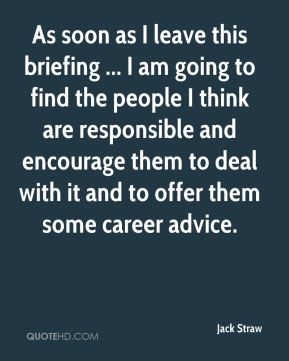 As soon as I leave this briefing ... I am going to find the people I think are responsible and encourage them to deal with it and to offer them some career advice.