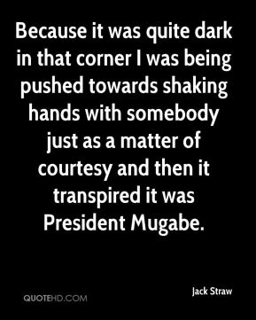 Jack Straw - Because it was quite dark in that corner I was being pushed towards shaking hands with somebody just as a matter of courtesy and then it transpired it was President Mugabe.