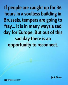 Jack Straw - If people are caught up for 36 hours in a soulless building in Brussels, tempers are going to fray... It is in many ways a sad day for Europe. But out of this sad day there is an opportunity to reconnect.