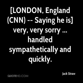 [LONDON, England (CNN) -- Saying he is] very, very sorry ... handled sympathetically and quickly.