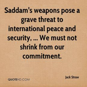 Jack Straw - Saddam's weapons pose a grave threat to international peace and security, ... We must not shrink from our commitment.