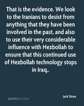 That is the evidence. We look to the Iranians to desist from anything that they have been involved in the past, and also to use their very considerable influence with Hezbollah to ensure that this continued use of Hezbollah technology stops in Iraq.