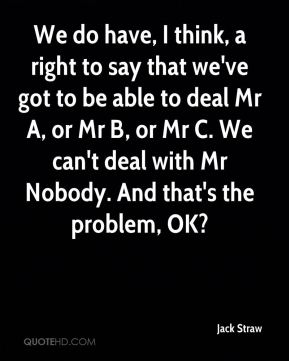 We do have, I think, a right to say that we've got to be able to deal Mr A, or Mr B, or Mr C. We can't deal with Mr Nobody. And that's the problem, OK?