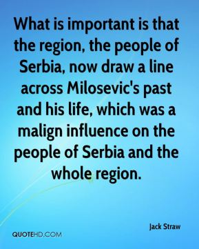 What is important is that the region, the people of Serbia, now draw a line across Milosevic's past and his life, which was a malign influence on the people of Serbia and the whole region.