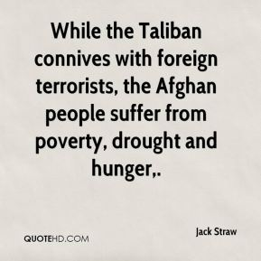Jack Straw - While the Taliban connives with foreign terrorists, the Afghan people suffer from poverty, drought and hunger.