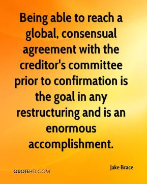 Jake Brace - Being able to reach a global, consensual agreement with the creditor's committee prior to confirmation is the goal in any restructuring and is an enormous accomplishment.
