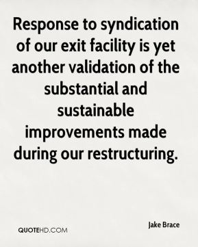 Jake Brace - Response to syndication of our exit facility is yet another validation of the substantial and sustainable improvements made during our restructuring.
