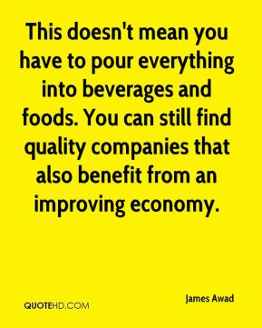 James Awad - This doesn't mean you have to pour everything into beverages and foods. You can still find quality companies that also benefit from an improving economy.