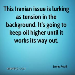 James Awad - This Iranian issue is lurking as tension in the background. It's going to keep oil higher until it works its way out.
