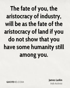 James Larkin - The fate of you, the aristocracy of industry, will be as the fate of the aristocracy of land if you do not show that you have some humanity still among you.
