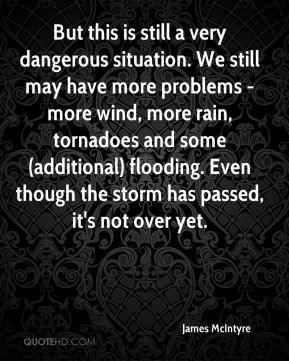 But this is still a very dangerous situation. We still may have more problems - more wind, more rain, tornadoes and some (additional) flooding. Even though the storm has passed, it's not over yet.