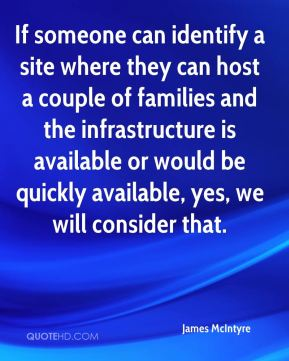 If someone can identify a site where they can host a couple of families and the infrastructure is available or would be quickly available, yes, we will consider that.