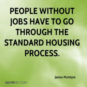 James McIntyre - People without jobs have to go through the standard housing process.