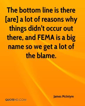 James McIntyre - The bottom line is there [are] a lot of reasons why things didn't occur out there, and FEMA is a big name so we get a lot of the blame.