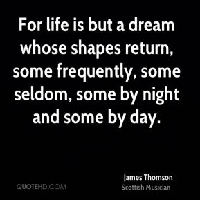 For life is but a dream whose shapes return, some frequently, some seldom, some by night and some by day.