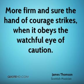 James Thomson - More firm and sure the hand of courage strikes, when it obeys the watchful eye of caution.