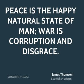 Peace is the happy natural state of man; war is corruption and disgrace.