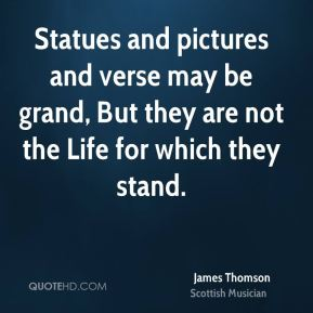James Thomson - Statues and pictures and verse may be grand, But they are not the Life for which they stand.