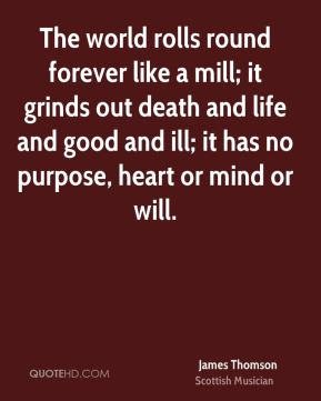James Thomson - The world rolls round forever like a mill; it grinds out death and life and good and ill; it has no purpose, heart or mind or will.