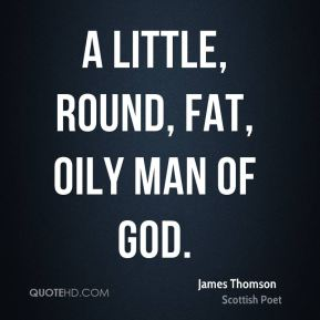 A little, round, fat, oily man of God.