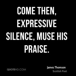 Come then, expressive silence, muse His praise.