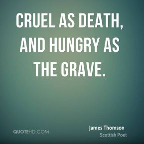 Cruel as death, and hungry as the grave.