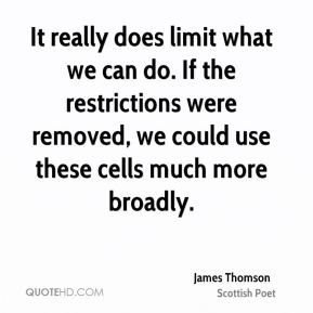 It really does limit what we can do. If the restrictions were removed, we could use these cells much more broadly.