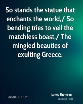 So stands the statue that enchants the world,/ So bending tries to veil the matchless boast,/ The mingled beauties of exulting Greece.