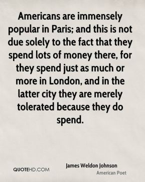 James Weldon Johnson - Americans are immensely popular in Paris; and this is not due solely to the fact that they spend lots of money there, for they spend just as much or more in London, and in the latter city they are merely tolerated because they do spend.