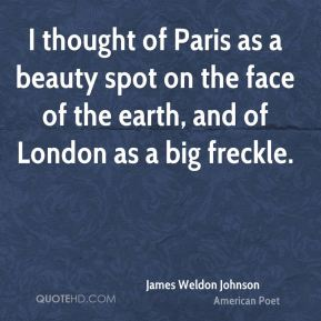 James Weldon Johnson - I thought of Paris as a beauty spot on the face of the earth, and of London as a big freckle.