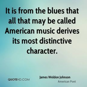 James Weldon Johnson - It is from the blues that all that may be called American music derives its most distinctive character.
