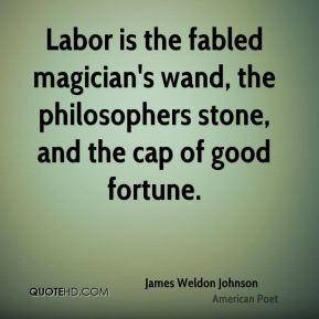 James Weldon Johnson - Labor is the fabled magician's wand, the philosophers stone, and the cap of good fortune.