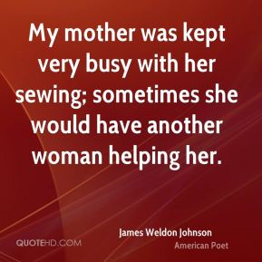 James Weldon Johnson - My mother was kept very busy with her sewing; sometimes she would have another woman helping her.