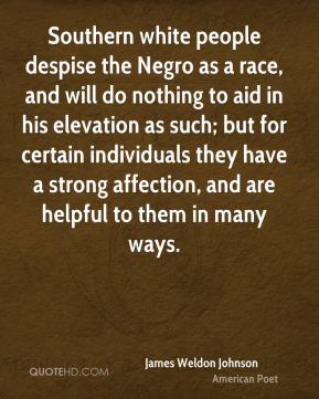 Southern white people despise the Negro as a race, and will do nothing to aid in his elevation as such; but for certain individuals they have a strong affection, and are helpful to them in many ways.