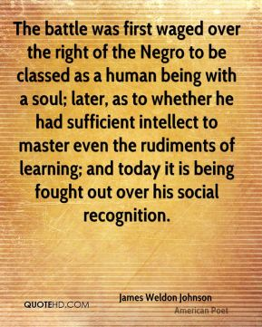 James Weldon Johnson - The battle was first waged over the right of the Negro to be classed as a human being with a soul; later, as to whether he had sufficient intellect to master even the rudiments of learning; and today it is being fought out over his social recognition.