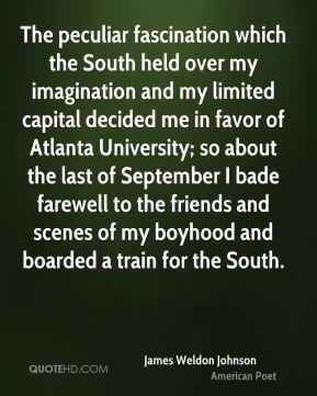 The peculiar fascination which the South held over my imagination and my limited capital decided me in favor of Atlanta University; so about the last of September I bade farewell to the friends and scenes of my boyhood and boarded a train for the South.