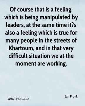 Of course that is a feeling, which is being manipulated by leaders, at the same time it?s also a feeling which is true for many people in the streets of Khartoum, and in that very difficult situation we at the moment are working.