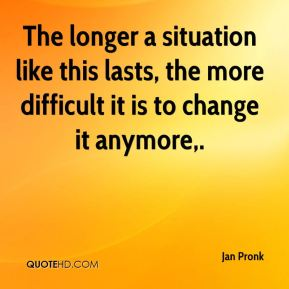 The longer a situation like this lasts, the more difficult it is to change it anymore.