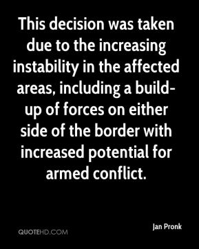 Jan Pronk  - This decision was taken due to the increasing instability in the affected areas, including a build-up of forces on either side of the border with increased potential for armed conflict.