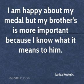 I am happy about my medal but my brother's is more important because I know what it means to him.